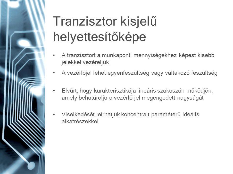 Tranzisztor kisjelű helyettesítőképe A tranzisztort a munkaponti mennyiségekhez képest kisebb jelekkel vezéreljük A vezérlőjel lehet egyenfeszültség vagy váltakozó feszültség Elvárt, hogy karakterisztikája lineáris szakaszán működjön, amely behatárolja a vezérlő jel megengedett nagyságát Viselkedését leírhatjuk koncentrált paraméterű ideális alkatrészekkel