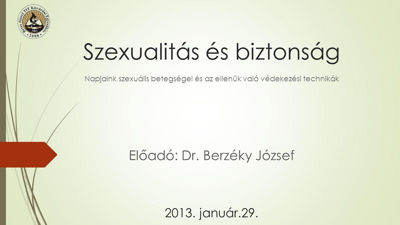 Szexualitás és biztonság Napjaink szexuális betegségei és az ellenük való védekezési technikák Előadó: Dr. Berzéky József 2013. január.29.