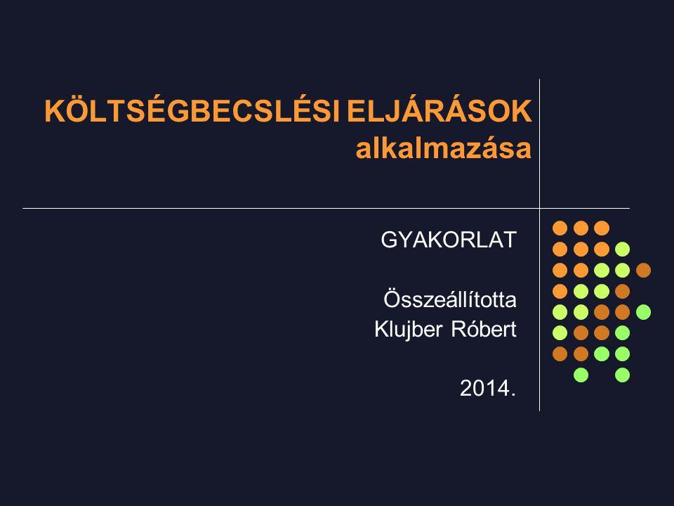 KÖLTSÉGBECSLÉSI ELJÁRÁSOK alkalmazása GYAKORLAT Összeállította Klujber Róbert 2014.