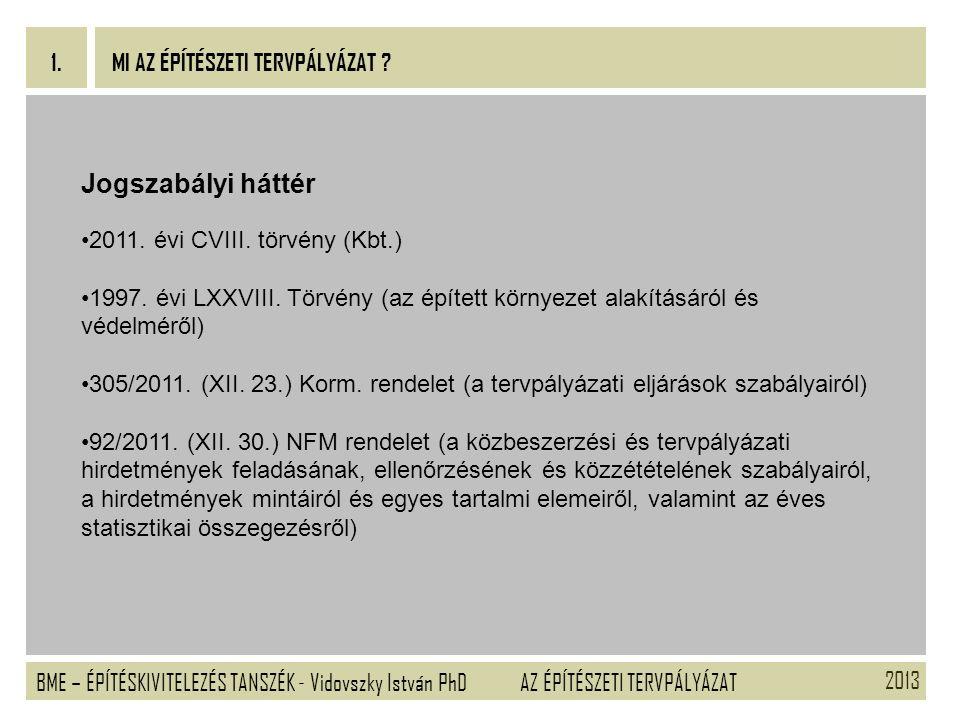 2013 BME – ÉPÍTÉSKIVITELEZÉS TANSZÉK - Vidovszky István PhD 1. AZ ÉPÍTÉSZETI TERVPÁLYÁZAT MI AZ ÉPÍTÉSZETI TERVPÁLYÁZAT ? Jogszabályi háttér 2011. évi