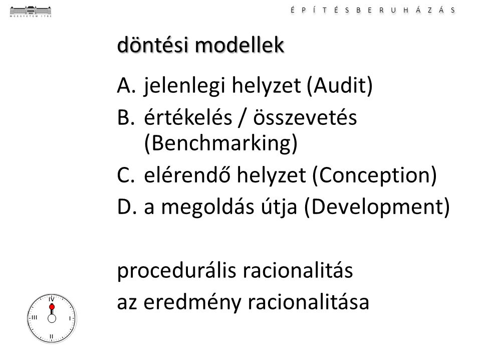 É P Í T É S B E R U H Á Z Á S I II III IV döntési modellek A.jelenlegi helyzet (Audit) B.értékelés / összevetés (Benchmarking) C.elérendő helyzet (Conception) D.a megoldás útja (Development) procedurális racionalitás az eredmény racionalitása