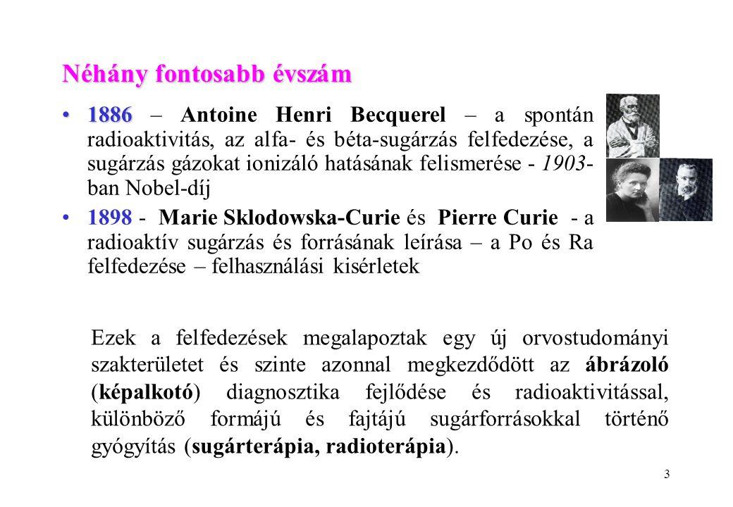 3 18861886 – Antoine Henri Becquerel – a spontán radioaktivitás, az alfa- és béta-sugárzás felfedezése, a sugárzás gázokat ionizáló hatásának felismerése - 1903- ban Nobel-díj 1898 - Marie Sklodowska-Curie és Pierre Curie - a radioaktív sugárzás és forrásának leírása – a Po és Ra felfedezése – felhasználási kisérletek Néhány fontosabb évszám Ezek a felfedezések megalapoztak egy új orvostudományi szakterületet és szinte azonnal megkezdődött az ábrázoló (képalkotó) diagnosztika fejlődése és radioaktivitással, különböző formájú és fajtájú sugárforrásokkal történő gyógyítás (sugárterápia, radioterápia).