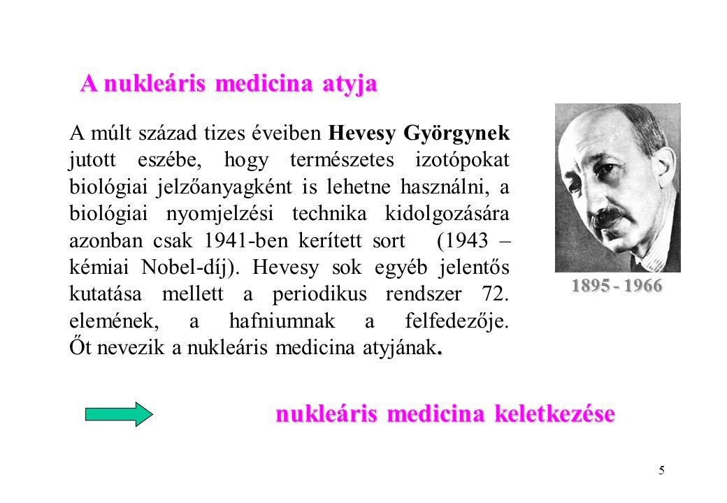 5 1895 - 1966 nukleáris medicina keletkezése A nukleáris medicina atyja.
