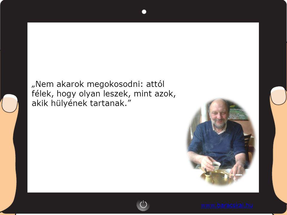 """www.baracskai.hu """"Nem akarok megokosodni: attól félek, hogy olyan leszek, mint azok, akik hülyének tartanak."""
