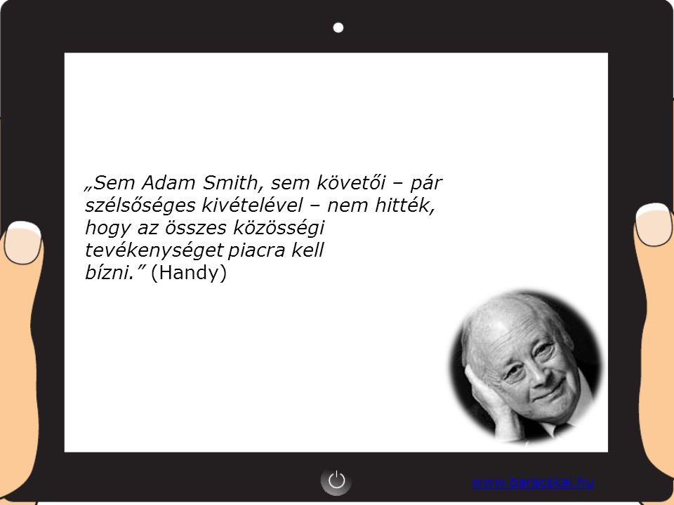 """www.baracskai.hu """"Sem Adam Smith, sem követői – pár szélsőséges kivételével – nem hitték, hogy az összes közösségi tevékenységet piacra kell bízni. (Handy)"""