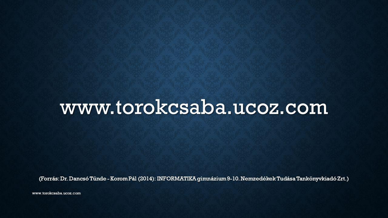 www.torokcsaba.ucoz.com (Forrás: Dr. Dancsó Tünde - Korom Pál (2014): INFORMATIKA gimnázium 9-10. Nemzedékek Tudása Tankönyvkiadó Zrt.) www.torokcsaba