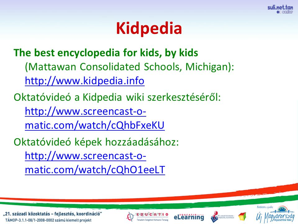 szegedi demo Kidpedia The best encyclopedia for kids, by kids (Mattawan Consolidated Schools, Michigan): http://www.kidpedia.info http://www.kidpedia.info Oktatóvideó a Kidpedia wiki szerkesztéséről: http://www.screencast-o- matic.com/watch/cQhbFxeKU http://www.screencast-o- matic.com/watch/cQhbFxeKU Oktatóvideó képek hozzáadásához: http://www.screencast-o- matic.com/watch/cQhO1eeLT http://www.screencast-o- matic.com/watch/cQhO1eeLT