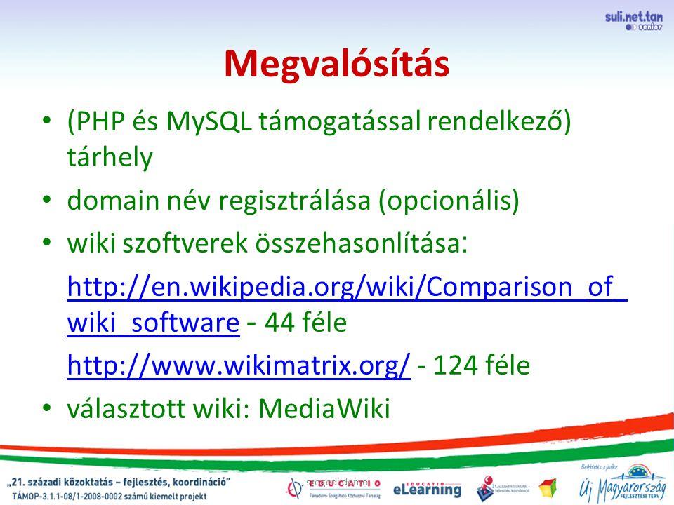 szegedi demo Megvalósítás (PHP és MySQL támogatással rendelkező) tárhely domain név regisztrálása (opcionális) wiki szoftverek összehasonlítása : http://en.wikipedia.org/wiki/Comparison_of_ wiki_software http://en.wikipedia.org/wiki/Comparison_of_ wiki_software - 44 féle http://www.wikimatrix.org/ http://www.wikimatrix.org/ - 124 féle választott wiki: MediaWiki