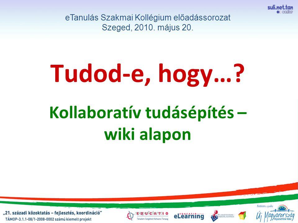 szegedi demo Tudod-e, hogy…? Kollaboratív tudásépítés – wiki alapon eTanulás Szakmai Kollégium előadássorozat Szeged, 2010. május 20.
