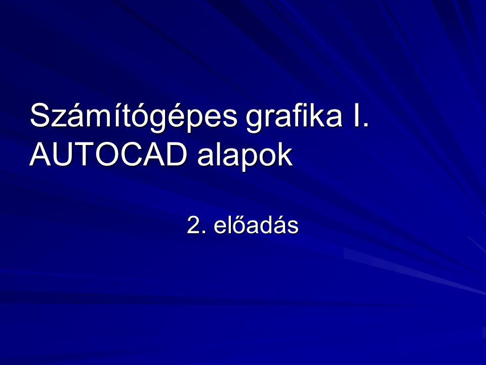 Számítógépes grafika I. AUTOCAD alapok 2. előadás