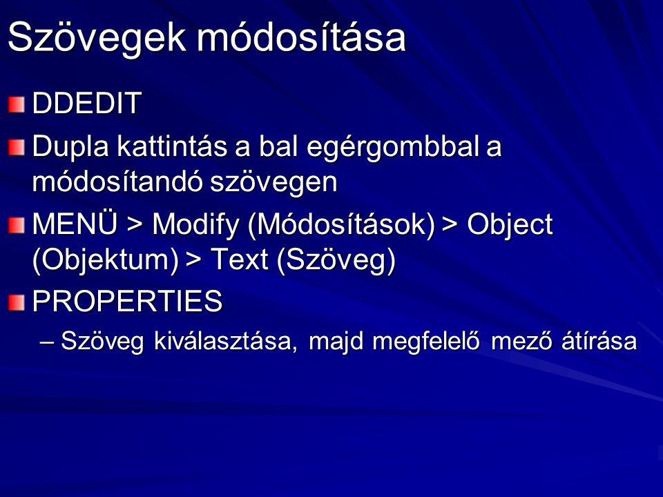 Szövegek módosítása DDEDIT Dupla kattintás a bal egérgombbal a módosítandó szövegen MENÜ > Modify (Módosítások) > Object (Objektum) > Text (Szöveg) PROPERTIES –Szöveg kiválasztása, majd megfelelő mező átírása
