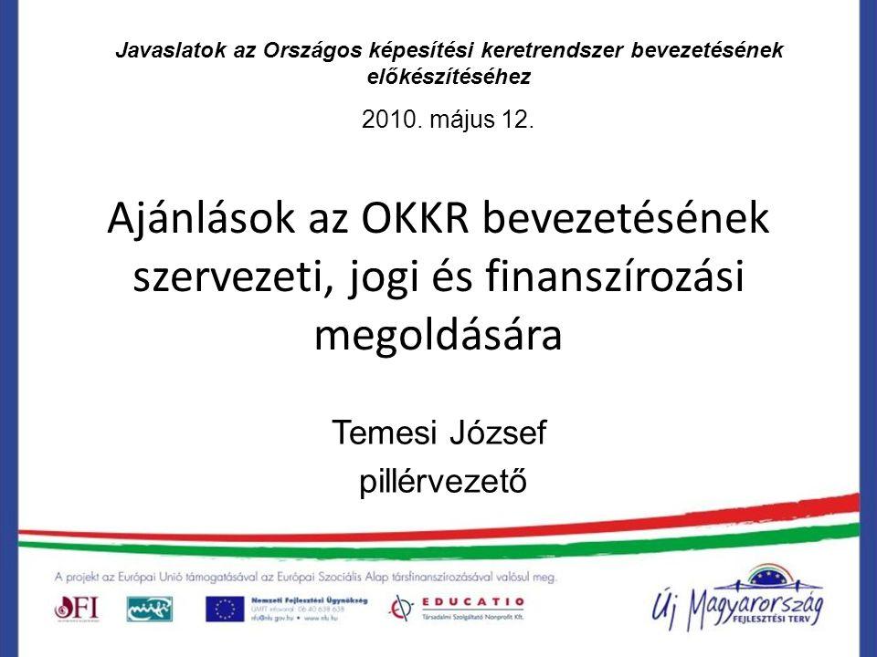 Ajánlások az OKKR bevezetésének szervezeti, jogi és finanszírozási megoldására Temesi József pillérvezető Javaslatok az Országos képesítési keretrendszer bevezetésének előkészítéséhez 2010.