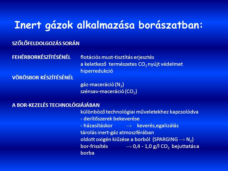 Inert gázok alkalmazása borászatban: SZŐLŐFELDOLGOZÁS SORÁN FEHÉRBORKÉSZÍTÉSÉNÉL flotációs must-tisztítás erjesztés a keletkező természetes CO 2 nyújt védelmet hiperredukció VÖRÖSBOR KÉSZÍTÉSÉNÉL gáz-maceráció (N 2 ) szénsav-maceráció (CO 2 ) A BOR-KEZELÉS TECHNOLÓGIÁJÁBAN különböző technológiai műveletekhez kapcsolódva - derítőszerek bekeverése - házasításkor  keverés,egalizálás tárolás inert-gáz atmoszférában oldott oxigén kiűzése a borból (SPARGING  N 2 ) bor-frissítés  0,4 - 1,0 g/l CO 2 bejuttatás a borba