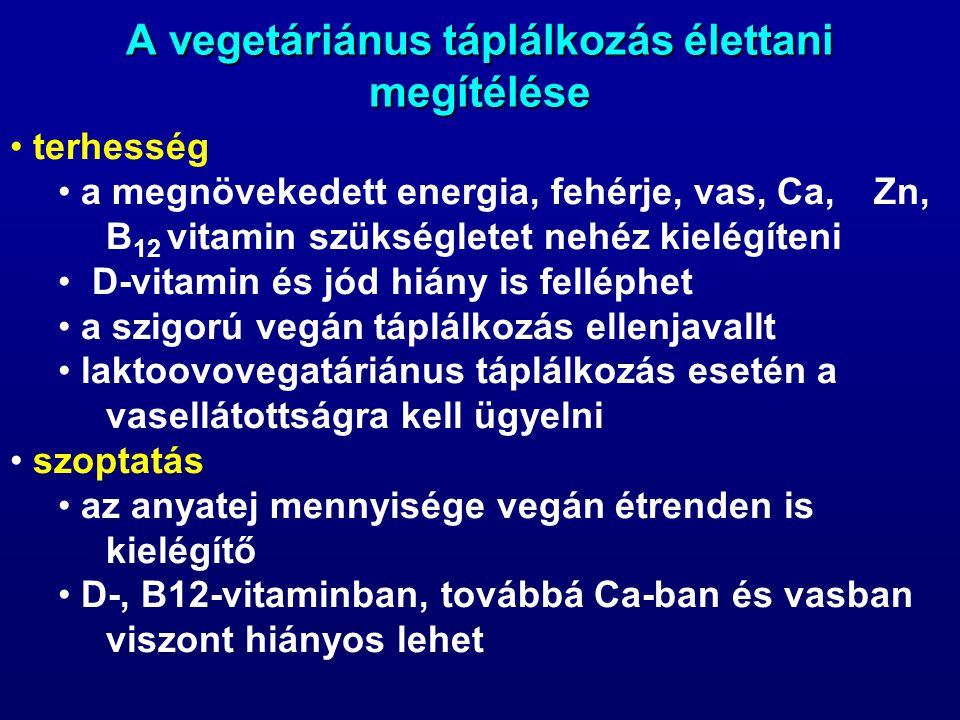 A vegetáriánus táplálkozás élettani megítélése terhesség a megnövekedett energia, fehérje, vas, Ca, Zn, B 12 vitamin szükségletet nehéz kielégíteni D-vitamin és jód hiány is felléphet a szigorú vegán táplálkozás ellenjavallt laktoovovegatáriánus táplálkozás esetén a vasellátottságra kell ügyelni szoptatás az anyatej mennyisége vegán étrenden is kielégítő D-, B12-vitaminban, továbbá Ca-ban és vasban viszont hiányos lehet
