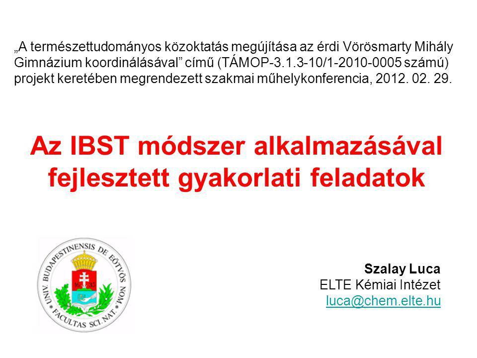 """Az IBST módszer alkalmazásával fejlesztett gyakorlati feladatok Szalay Luca ELTE Kémiai Intézet luca@chem.elte.hu """"A természettudományos közoktatás megújítása az érdi Vörösmarty Mihály Gimnázium koordinálásával című (TÁMOP-3.1.3-10/1-2010-0005 számú) projekt keretében megrendezett szakmai műhelykonferencia, 2012."""