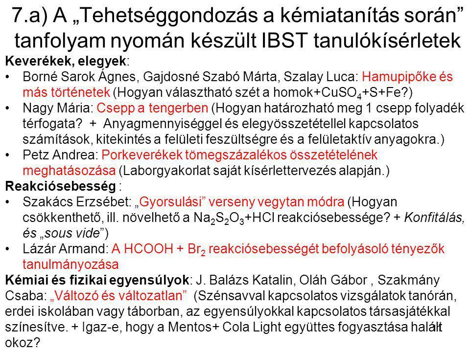 """7.a) A """"Tehetséggondozás a kémiatanítás során tanfolyam nyomán készült IBST tanulókísérletek Keverékek, elegyek: Borné Sarok Ágnes, Gajdosné Szabó Márta, Szalay Luca: Hamupipőke és más történetek (Hogyan választható szét a homok+CuSO 4 +S+Fe?) Nagy Mária: Csepp a tengerben (Hogyan határozható meg 1 csepp folyadék térfogata."""
