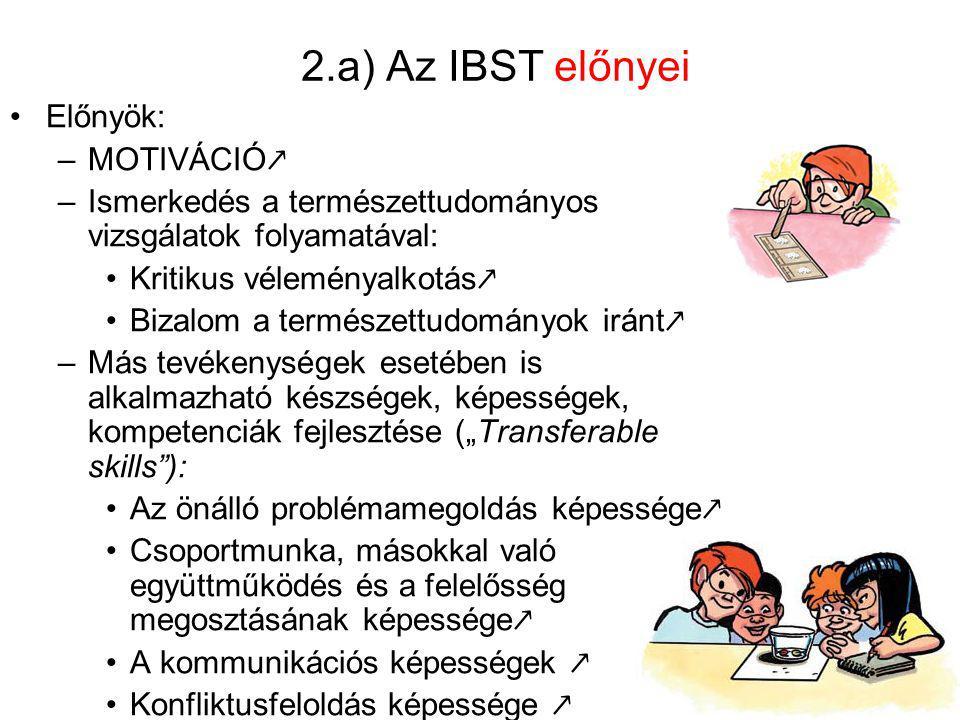 2.b) Az IBST hátrányai Hátrányok: –Sokkal időigényesebb, mint a tanár által közvetlenül irányított módszerek: Elsajátítható tényanyag mennyisége ↘ (hiányos ismeretek!) Tudás rendszerezettsége ↘ (tévképzetek száma ↗ ) –Sokkal költségesebb, mint a hagyományos, frontális módszer: Eszközigény ↗ Hatékonyság ↘ (tévutak!) –Problematikus lehet az értékelés, számonkérés.