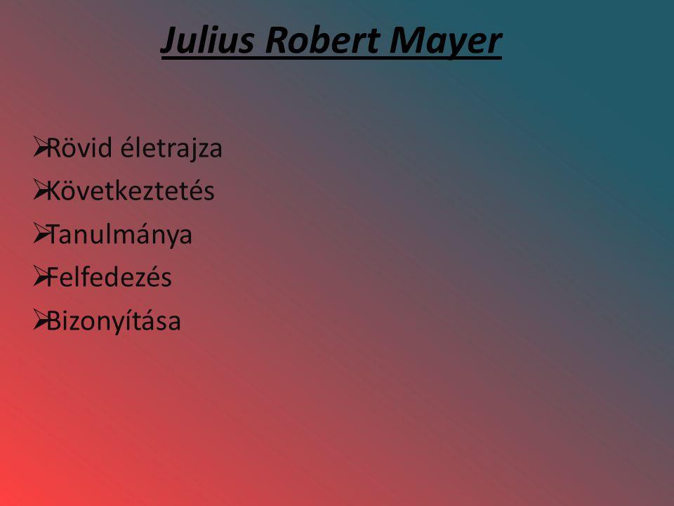 Julius Robert Mayer  Rövid életrajza  Következtetés  Tanulmánya  Felfedezés  Bizonyítása
