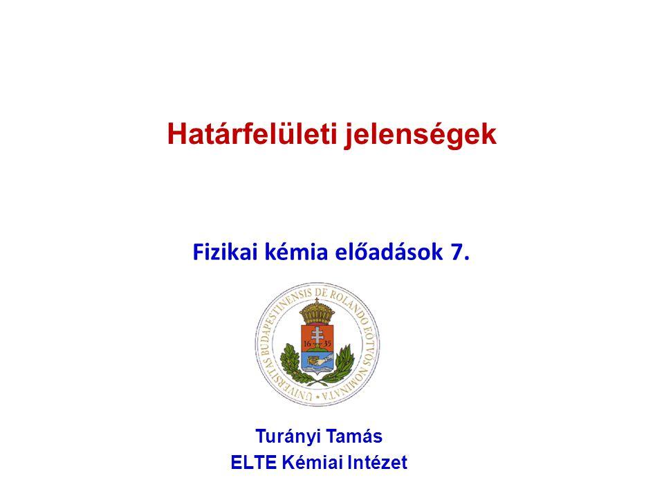 Határfelületi jelenségek Fizikai kémia előadások 7. Turányi Tamás ELTE Kémiai Intézet