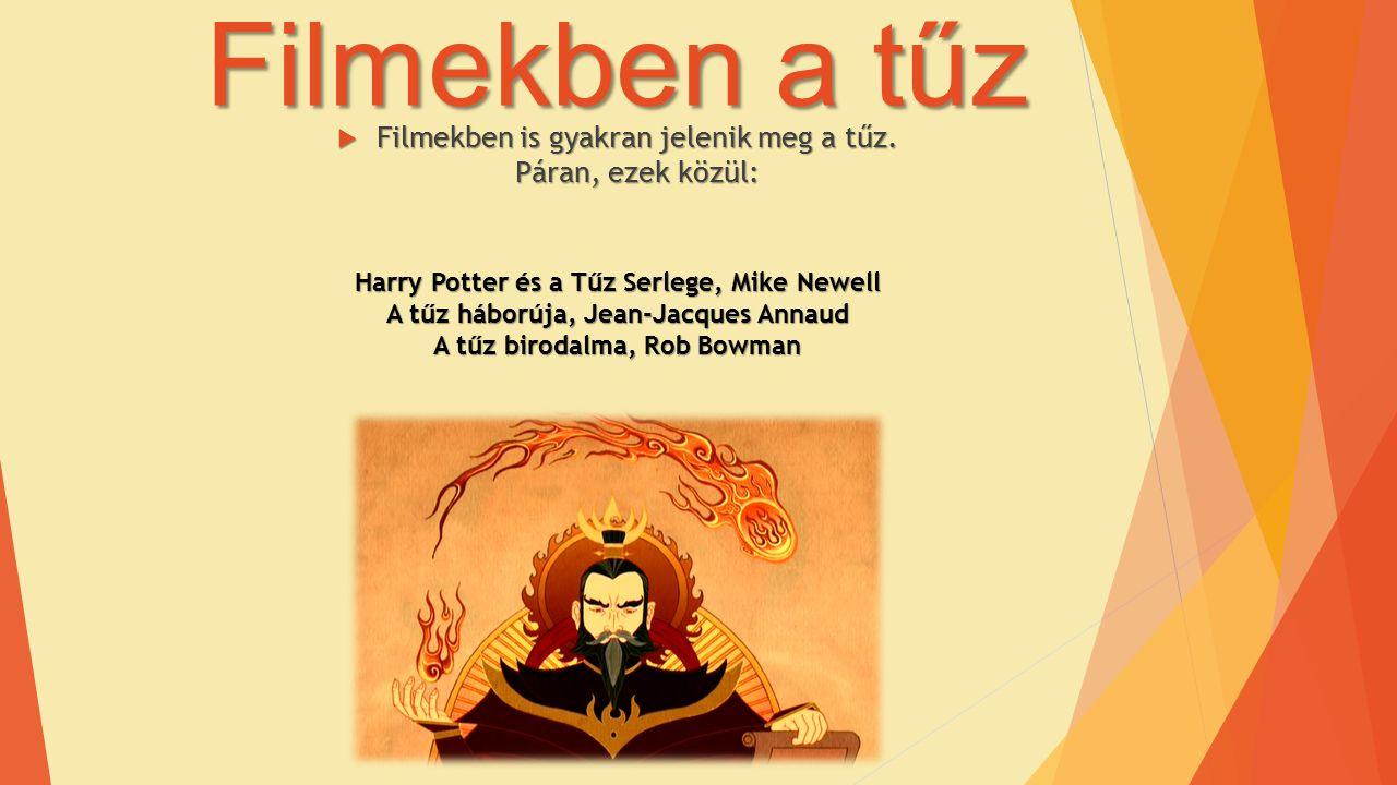 Filmekben a tűz  Filmekben is gyakran jelenik meg a tűz. Páran, ezek közül: Harry Potter és a Tűz Serlege, Mike Newell A tűz háborúja, Jean-Jacques A
