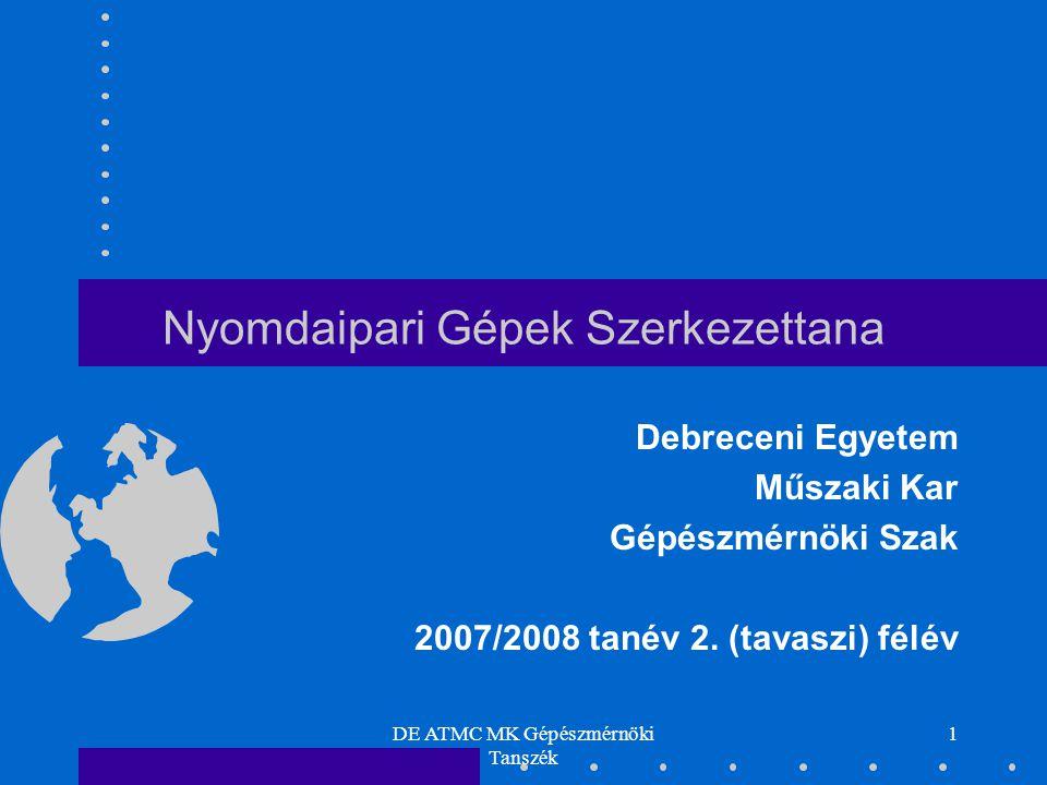 DE ATMC MK Gépészmérnöki Tanszék 1 Nyomdaipari Gépek Szerkezettana Debreceni Egyetem Műszaki Kar Gépészmérnöki Szak 2007/2008 tanév 2. (tavaszi) félév