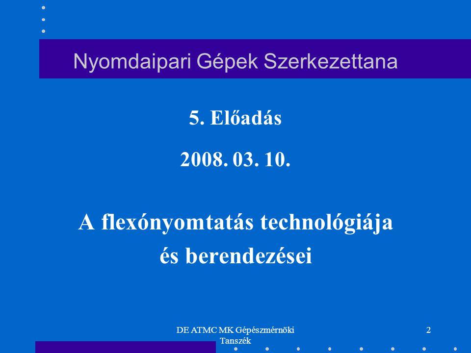 DE ATMC MK Gépészmérnöki Tanszék 2 Nyomdaipari Gépek Szerkezettana 5. Előadás 2008. 03. 10. A flexónyomtatás technológiája és berendezései