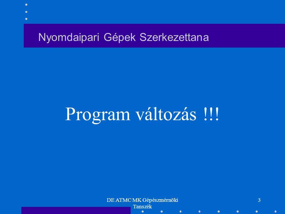 DE ATMC MK Gépészmérnöki Tanszék 3 Nyomdaipari Gépek Szerkezettana Program változás !!!