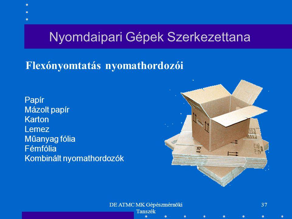 DE ATMC MK Gépészmérnöki Tanszék 37 Papír Mázolt papír Karton Lemez Műanyag fólia Fémfólia Kombinált nyomathordozók Flexónyomtatás nyomathordozói Nyom