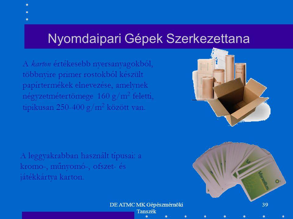DE ATMC MK Gépészmérnöki Tanszék 39 A karton értékesebb nyersanyagokból, többnyire primer rostokból készült papírtermékek elnevezése, amelynek négyzetmétertömege 160 g/m 2 feletti, tipikusan 250-400 g/m 2 között van.
