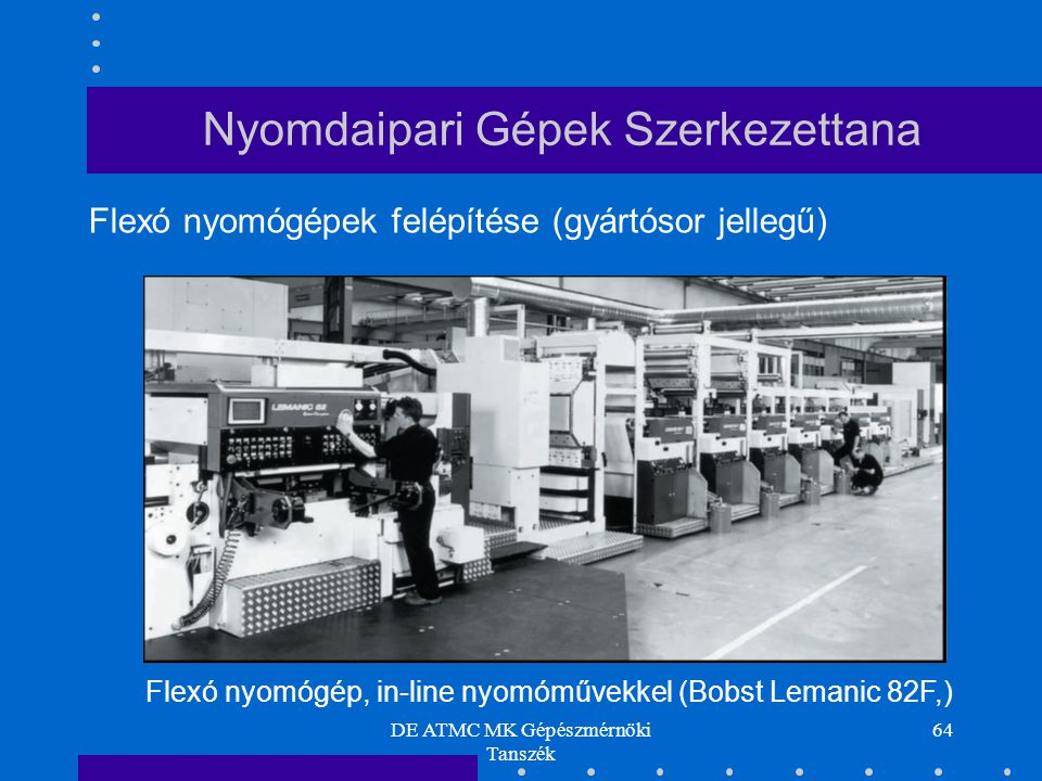 DE ATMC MK Gépészmérnöki Tanszék 64 Flexó nyomógépek felépítése (gyártósor jellegű) Flexó nyomógép, in-line nyomóművekkel (Bobst Lemanic 82F,) Nyomdaipari Gépek Szerkezettana