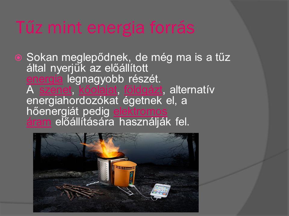 Tűz mint energia forrás  Sokan meglepődnek, de még ma is a tűz által nyerjük az előállított energia legnagyobb részét. A szenet, kőolajat, földgázt,