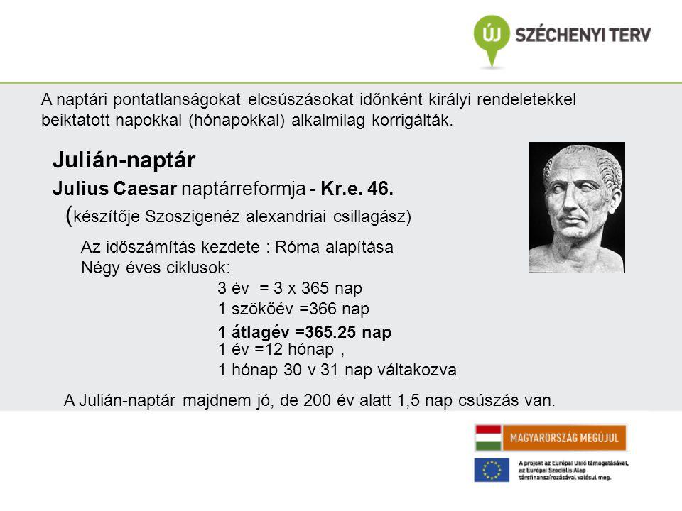 Julián-naptár Julius Caesar naptárreformja - Kr.e. 46. ( készítője Szoszigenéz alexandriai csillagász) Az időszámítás kezdete : Róma alapítása Négy év