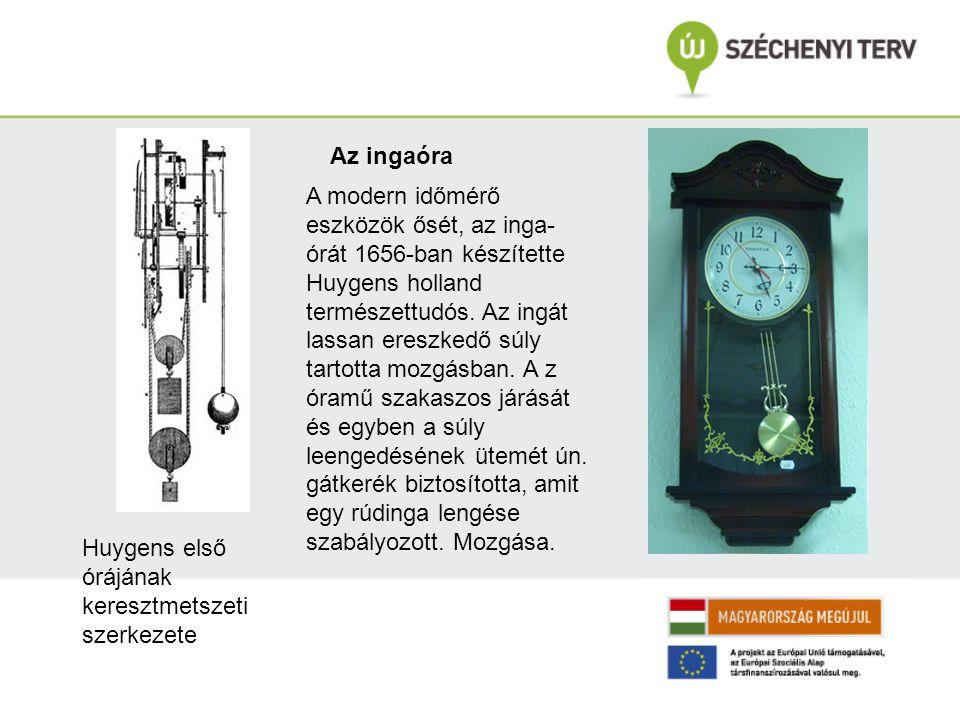 A modern időmérő eszközök ősét, az inga- órát 1656-ban készítette Huygens holland természettudós. Az ingát lassan ereszkedő súly tartotta mozgásban. A
