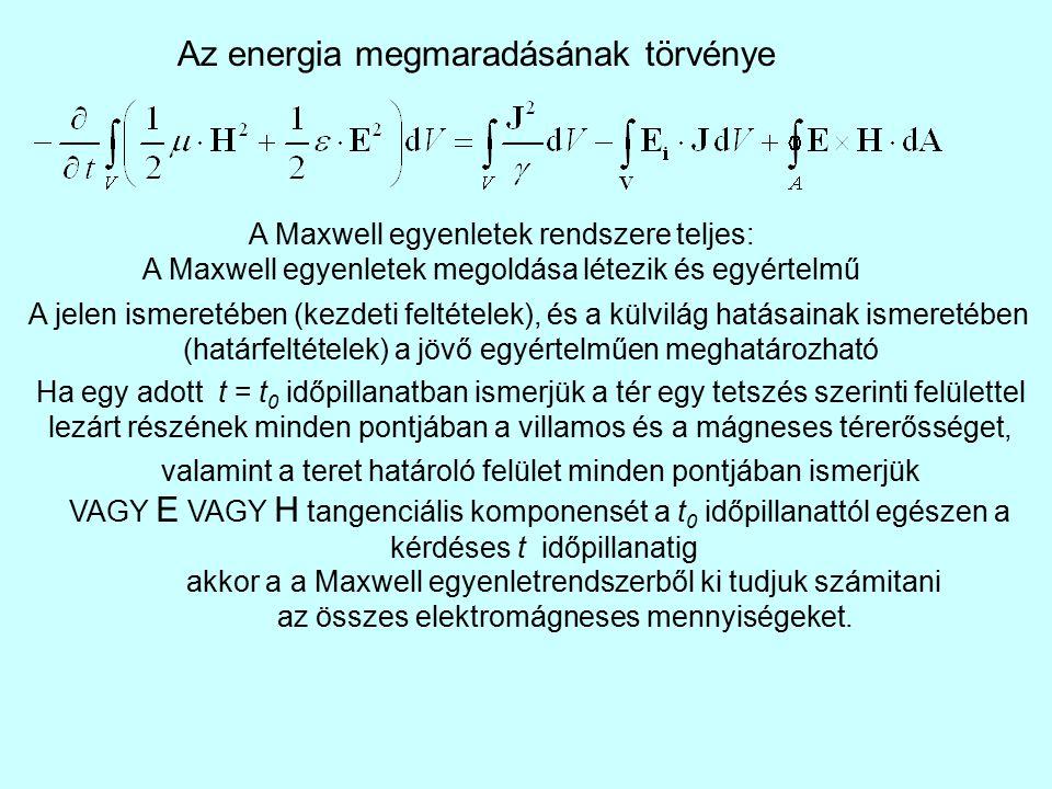 Az energia megmaradásának törvénye A Maxwell egyenletek rendszere teljes: A Maxwell egyenletek megoldása létezik és egyértelmű A jelen ismeretében (kezdeti feltételek), és a külvilág hatásainak ismeretében (határfeltételek) a jövő egyértelműen meghatározható Ha egy adott t = t 0 időpillanatban ismerjük a tér egy tetszés szerinti felülettel lezárt részének minden pontjában a villamos és a mágneses térerősséget, valamint a teret határoló felület minden pontjában ismerjük VAGY E VAGY H tangenciális komponensét a t 0 időpillanattól egészen a kérdéses t időpillanatig akkor a a Maxwell egyenletrendszerből ki tudjuk számitani az összes elektromágneses mennyiségeket.