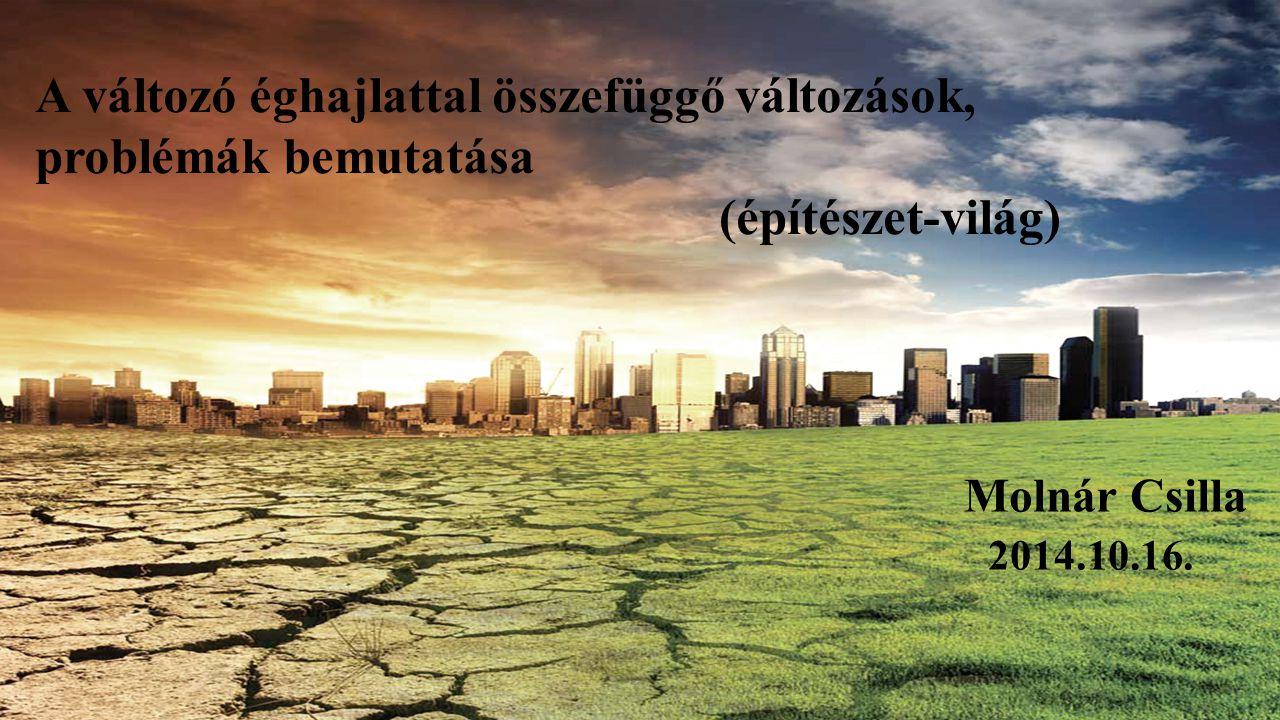 A változó éghajlattal összefüggő változások, problémák bemutatása (építészet-világ) Molnár Csilla 2014.10.16.
