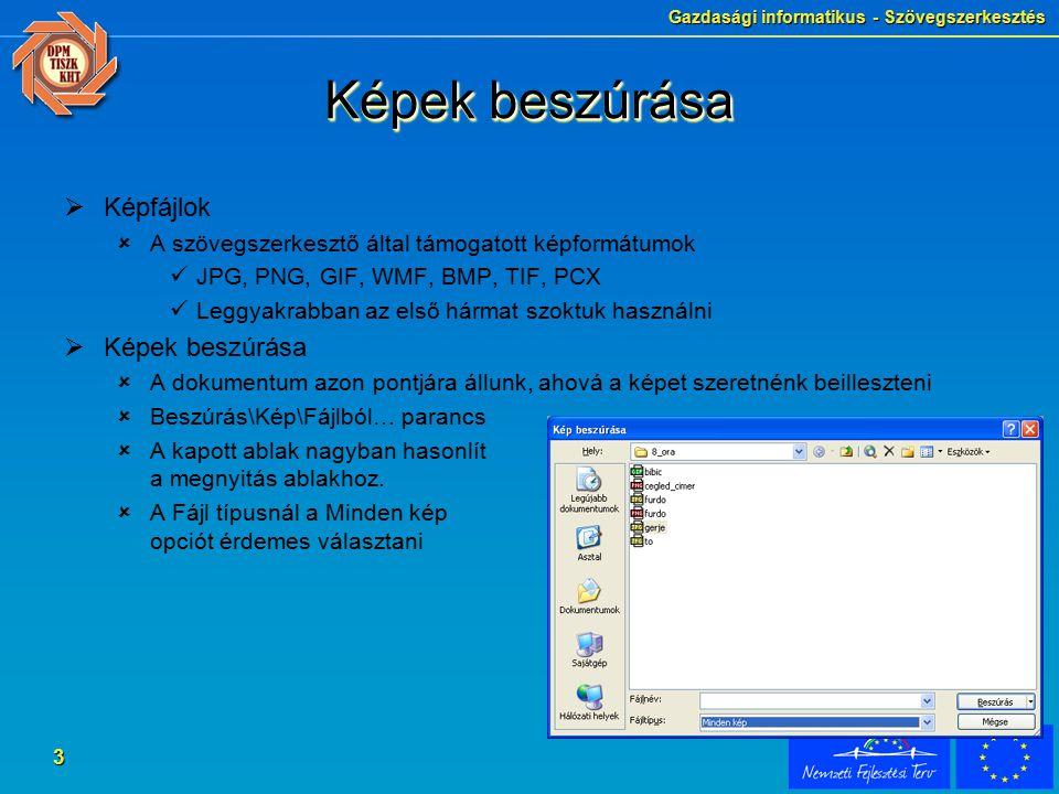 Gazdasági informatikus - Szövegszerkesztés 3 Képek beszúrása  Képfájlok  A szövegszerkesztő által támogatott képformátumok JPG, PNG, GIF, WMF, BMP, TIF, PCX Leggyakrabban az első hármat szoktuk használni  Képek beszúrása  A dokumentum azon pontjára állunk, ahová a képet szeretnénk beilleszteni  Beszúrás\Kép\Fájlból… parancs  A kapott ablak nagyban hasonlít a megnyitás ablakhoz.