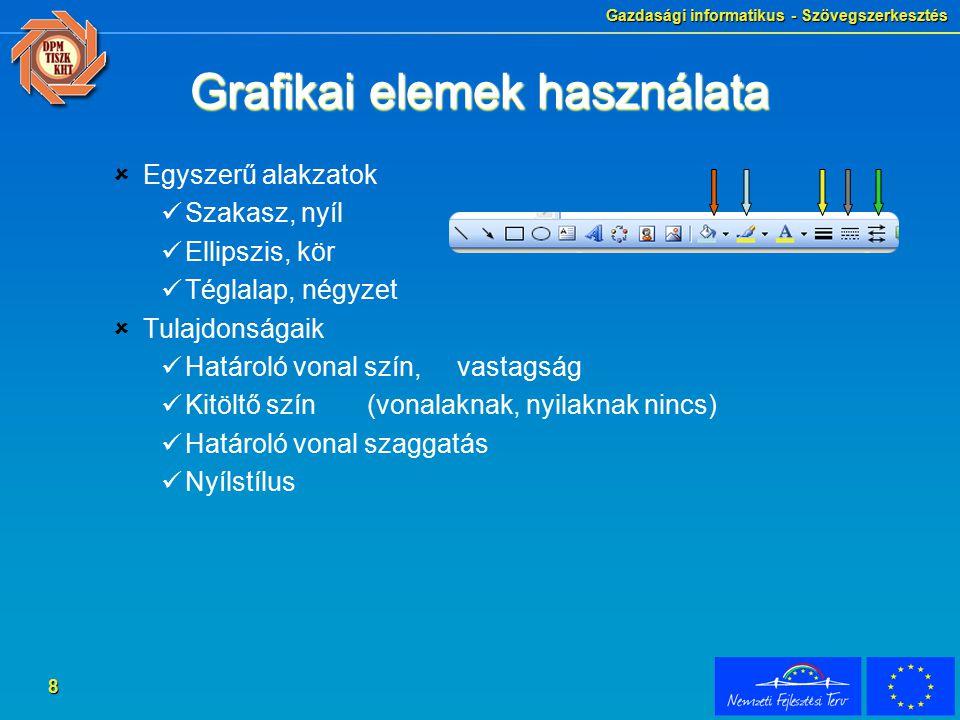 Gazdasági informatikus - Szövegszerkesztés 8 Grafikai elemek használata  Egyszerű alakzatok Szakasz, nyíl Ellipszis, kör Téglalap, négyzet  Tulajdonságaik Határoló vonal szín, vastagság Kitöltő szín (vonalaknak, nyilaknak nincs) Határoló vonal szaggatás Nyílstílus