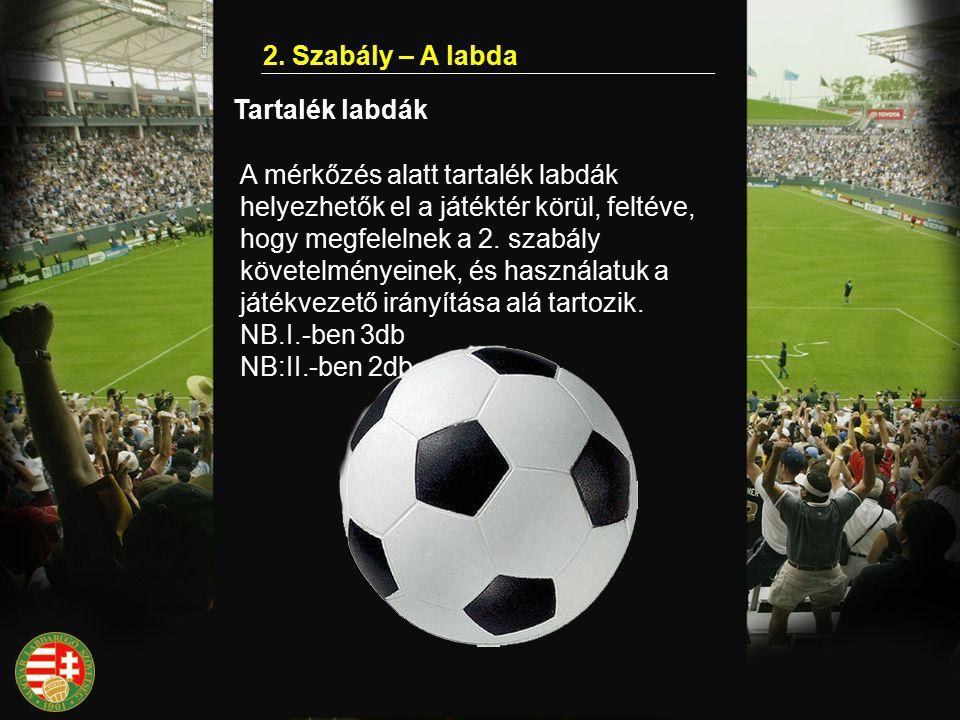 2. Szabály – A labda Tartalék labdák A mérkőzés alatt tartalék labdák helyezhetők el a játéktér körül, feltéve, hogy megfelelnek a 2. szabály követelm