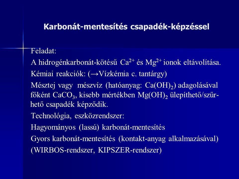 Karbonát-mentesítés csapadék-képzéssel Feladat: A hidrogénkarbonát-kötésű Ca 2+ és Mg 2+ ionok eltávolítása. Kémiai reakciók: (→Vízkémia c. tantárgy)