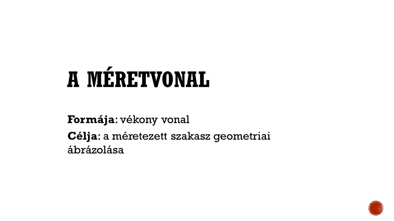 A MÉRETVONAL Formája: vékony vonal Célja: a méretezett szakasz geometriai ábrázolása