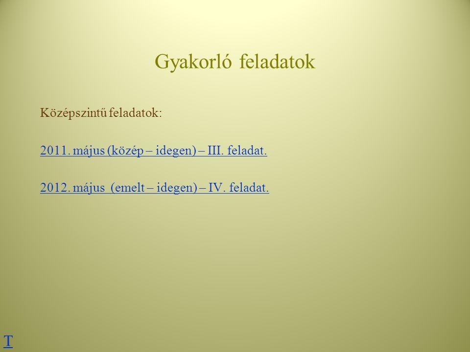 Gyakorló feladatok Középszintű feladatok: 2011. május (közép – idegen) – III. feladat. 2012. május (emelt – idegen) – IV. feladat. T