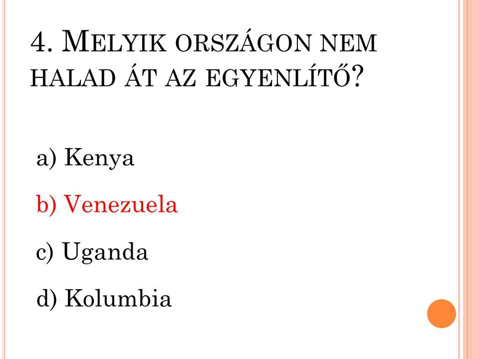 4. M ELYIK ORSZÁGON NEM HALAD ÁT AZ EGYENLÍTŐ ? a) Kenya b) Venezuela c) Uganda d) Kolumbia