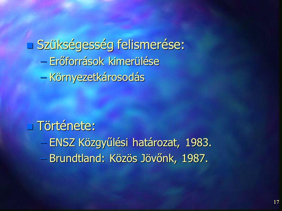 17 n Szükségesség felismerése: –Erőforrások kimerülése –Környezetkárosodás n Története: –ENSZ Közgyűlési határozat, 1983. –Brundtland: Közös Jövőnk, 1