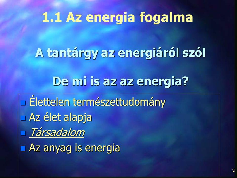 2 A tantárgy az energiáról szól De mi is az az energia? n Élettelen természettudomány n Az élet alapja n Társadalom n Az anyag is energia 1.1 Az energ