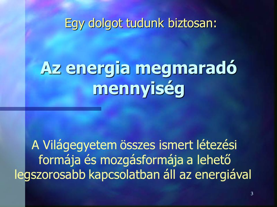 3 Az energia megmaradó mennyiség Egy dolgot tudunk biztosan: A Világegyetem összes ismert létezési formája és mozgásformája a lehető legszorosabb kapcsolatban áll az energiával