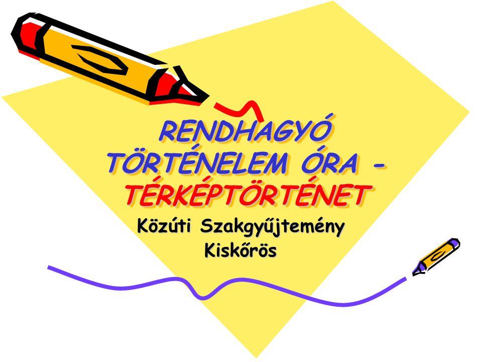 RENDHAGYÓ TÖRTÉNELEM ÓRA - TÉRKÉPTÖRTÉNET Közúti Szakgyűjtemény Kiskőrös