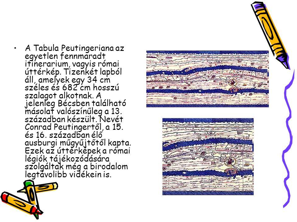 A Tabula Peutingeriana az egyetlen fennmaradt itinerarium, vagyis római úttérkép. Tizenkét lapból áll, amelyek egy 34 cm széles és 682 cm hosszú szala