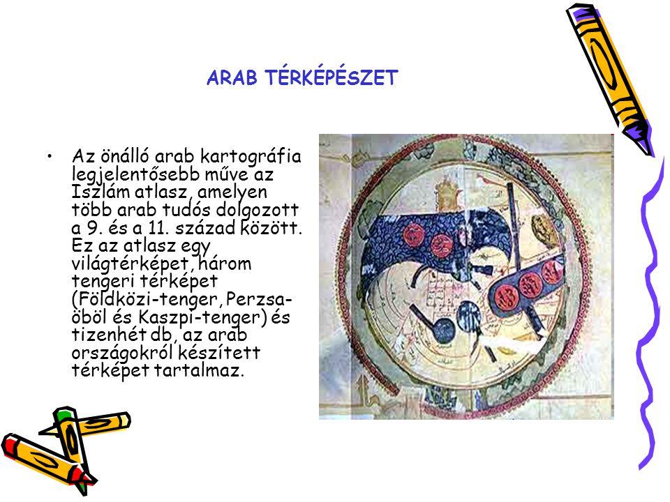 ARAB TÉRKÉPÉSZET Az önálló arab kartográfia legjelentősebb műve az Iszlám atlasz, amelyen több arab tudós dolgozott a 9. és a 11. század között. Ez az