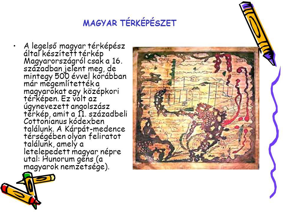 MAGYAR TÉRKÉPÉSZET A legelső magyar térképész által készített térkép Magyarországról csak a 16. században jelent meg, de mintegy 500 évvel korábban má