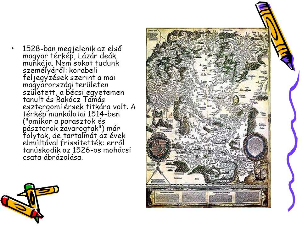 1528-ban megjelenik az első magyar térkép, Lázár deák munkája. Nem sokat tudunk személyéről: korabeli feljegyzések szerint a mai magyarországi terület